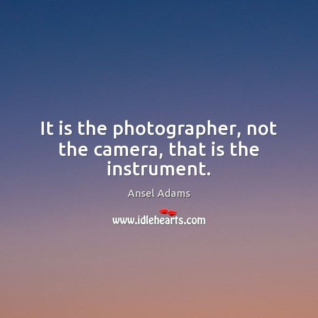 Image, It is the photographer, not the camera, that is the instrument.