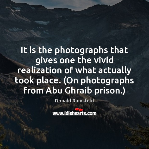 It is the photographs that gives one the vivid realization of what Donald Rumsfeld Picture Quote