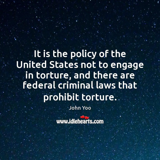 It is the policy of the United States not to engage in John Yoo Picture Quote