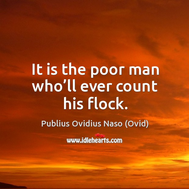 It is the poor man who'll ever count his flock. Image