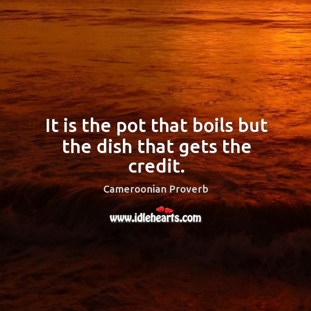 It is the pot that boils but the dish that gets the credit. Cameroonian Proverbs Image