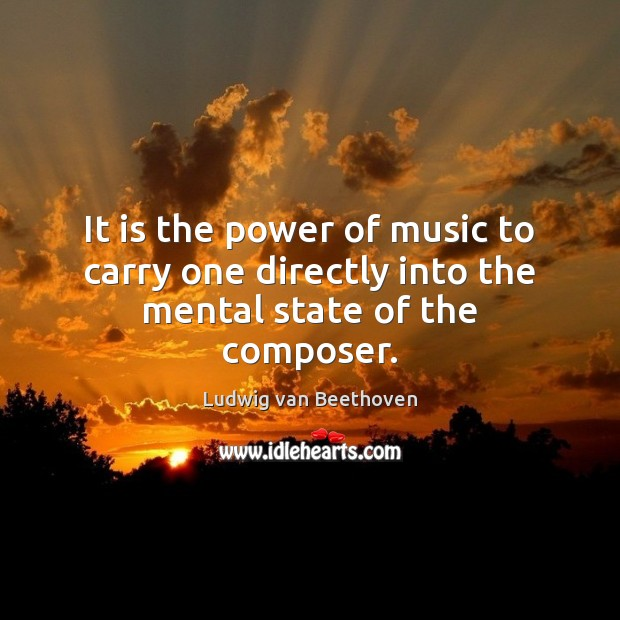 It is the power of music to carry one directly into the mental state of the composer. Ludwig van Beethoven Picture Quote