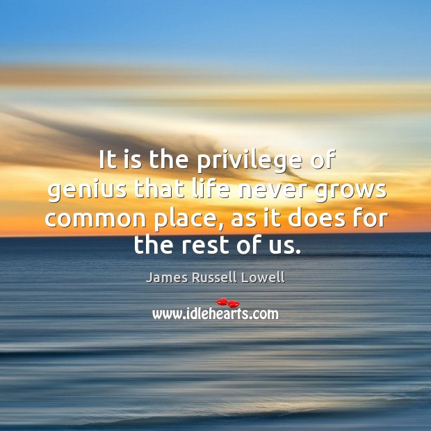 It is the privilege of genius that life never grows common place, as it does for the rest of us. Image