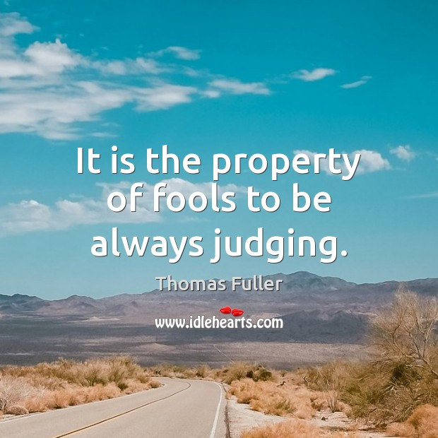 It is the property of fools to be always judging. Thomas Fuller Picture Quote