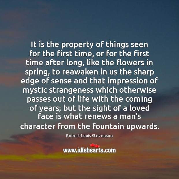 It is the property of things seen for the first time, or Robert Louis Stevenson Picture Quote