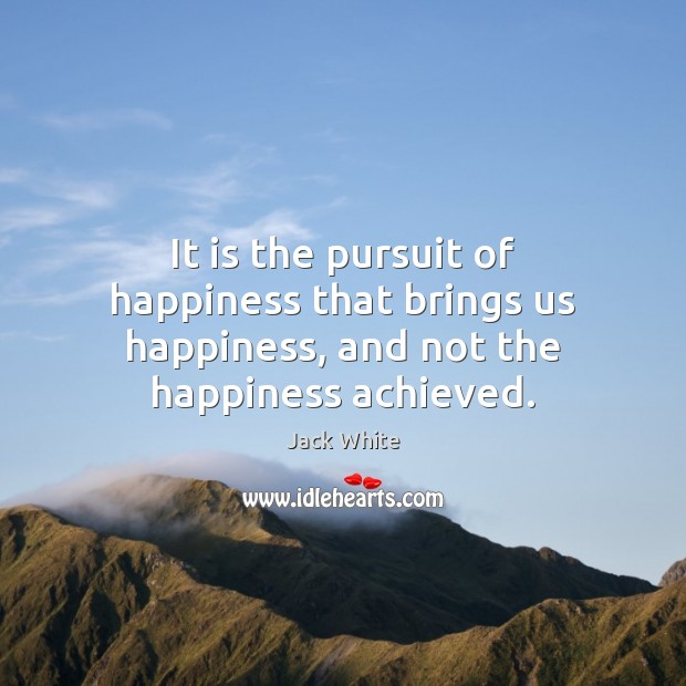 It is the pursuit of happiness that brings us happiness, and not the happiness achieved. Jack White Picture Quote