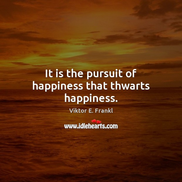 It is the pursuit of happiness that thwarts happiness. Viktor E. Frankl Picture Quote