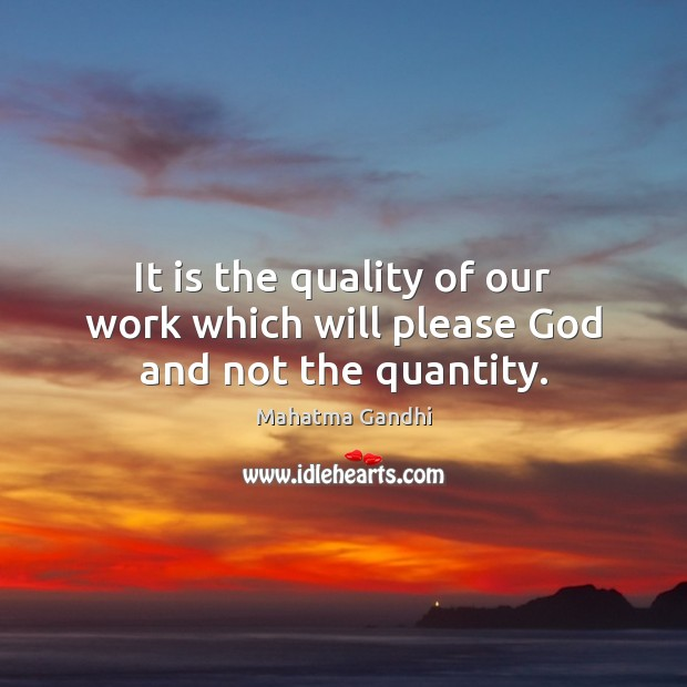 It is the quality of our work which will please God and not the quantity. Image