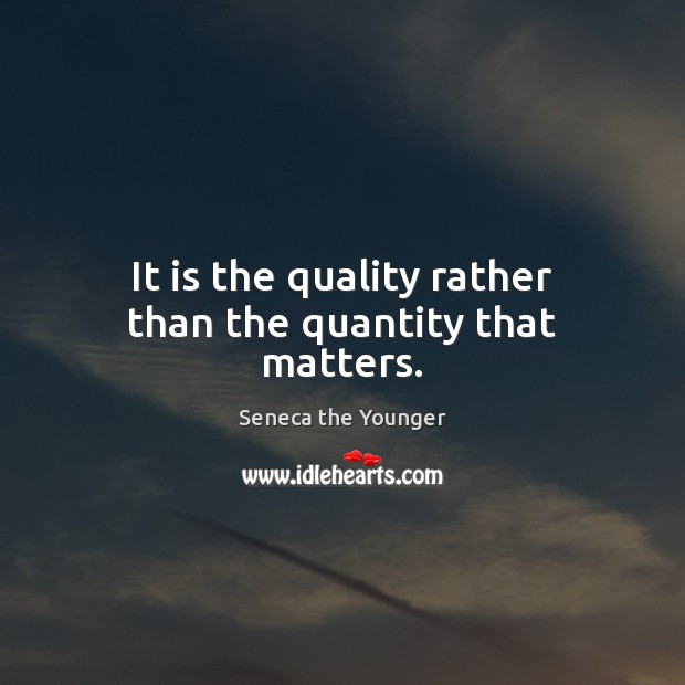 It is the quality rather than the quantity that matters. Image