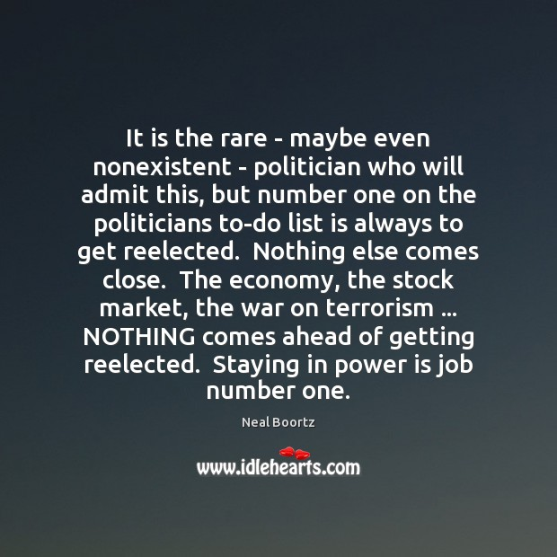 It is the rare – maybe even nonexistent – politician who will Neal Boortz Picture Quote