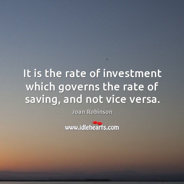 It is the rate of investment which governs the rate of saving, and not vice versa. Joan Robinson Picture Quote