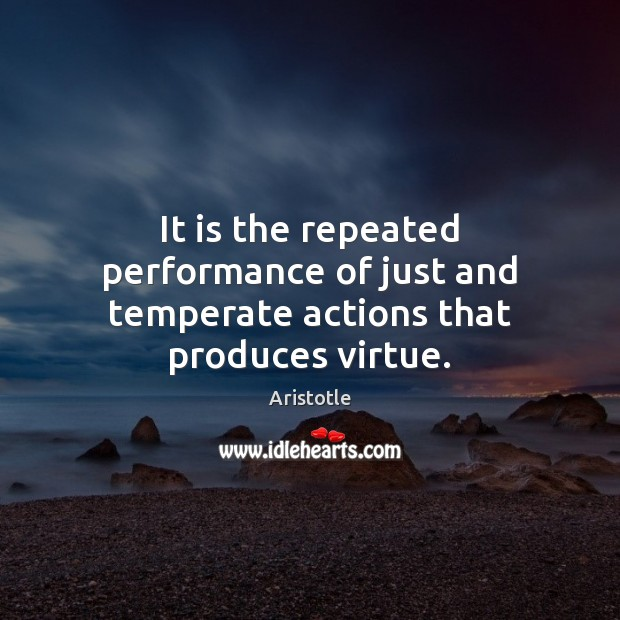 Image, It is the repeated performance of just and temperate actions that produces virtue.