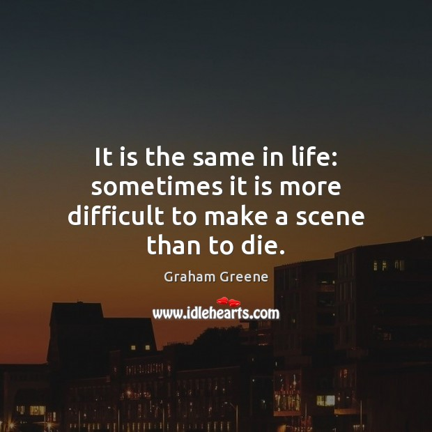 It is the same in life: sometimes it is more difficult to make a scene than to die. Graham Greene Picture Quote
