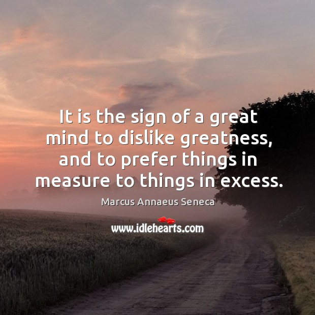 It is the sign of a great mind to dislike greatness, and to prefer things in measure to things in excess. Marcus Annaeus Seneca Picture Quote