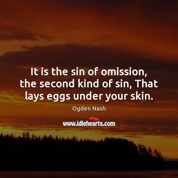 It is the sin of omission, the second kind of sin, That lays eggs under your skin. Ogden Nash Picture Quote