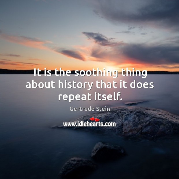 It is the soothing thing about history that it does repeat itself. Image