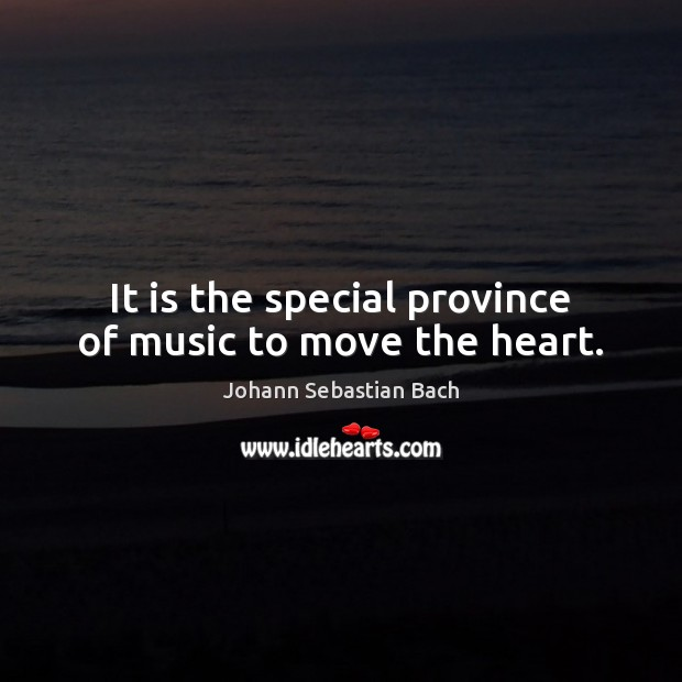It is the special province of music to move the heart. Johann Sebastian Bach Picture Quote