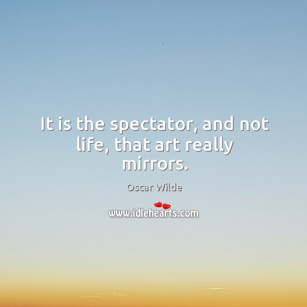 Image, It is the spectator, and not life, that art really mirrors.
