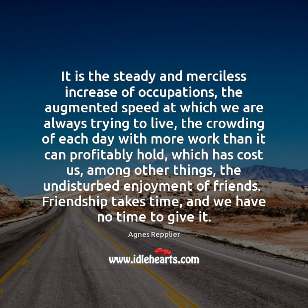 It is the steady and merciless increase of occupations, the augmented speed Agnes Repplier Picture Quote
