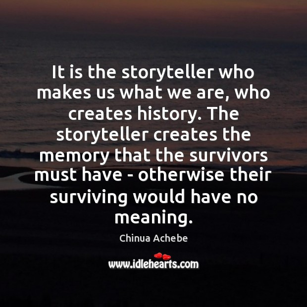 It is the storyteller who makes us what we are, who creates Chinua Achebe Picture Quote