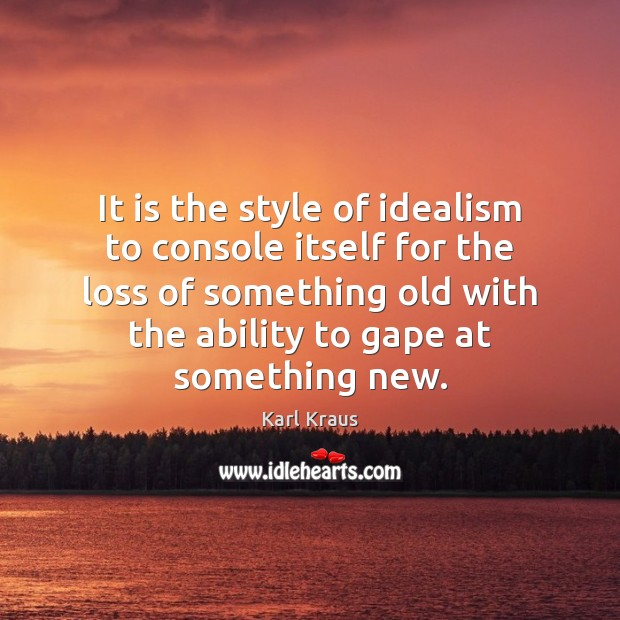 It is the style of idealism to console itself for the loss Karl Kraus Picture Quote