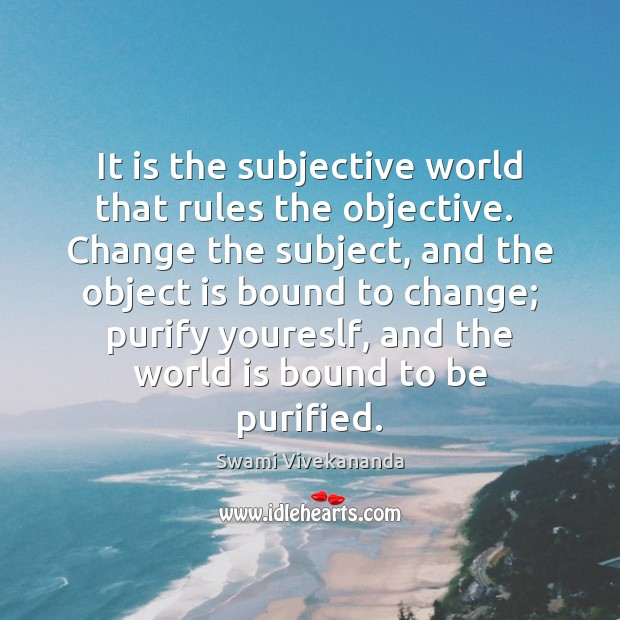 It is the subjective world that rules the objective.  Change the subject, Swami Vivekananda Picture Quote
