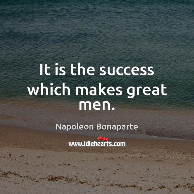 It is the success which makes great men. Napoleon Bonaparte Picture Quote