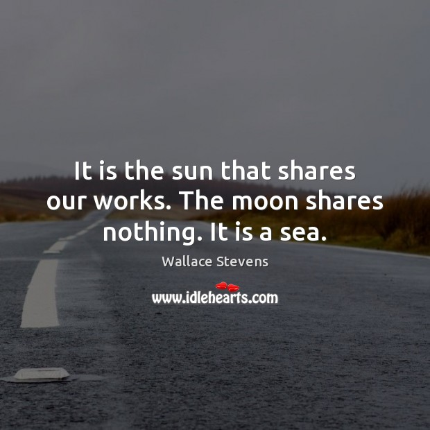It is the sun that shares our works. The moon shares nothing. It is a sea. Image