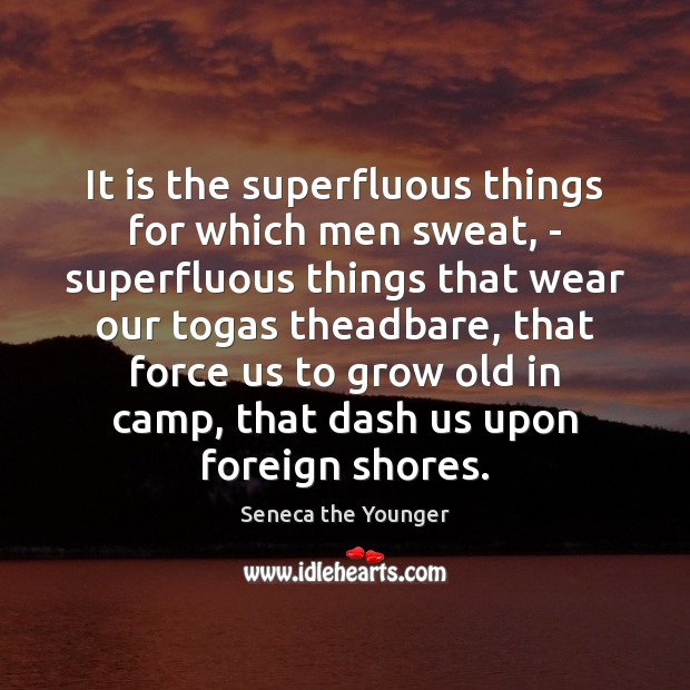 It is the superfluous things for which men sweat, – superfluous things Image
