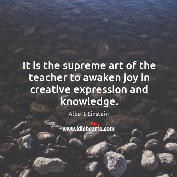 Image, It is the supreme art of the teacher to awaken joy in creative expression and knowledge.