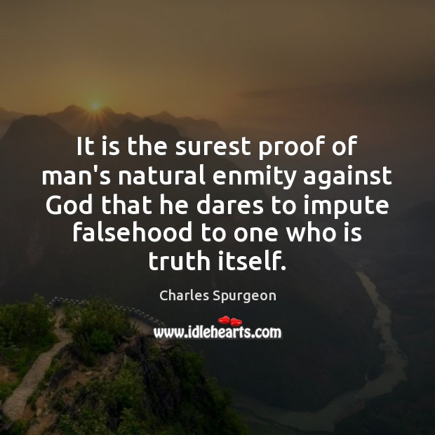 It is the surest proof of man's natural enmity against God that Charles Spurgeon Picture Quote
