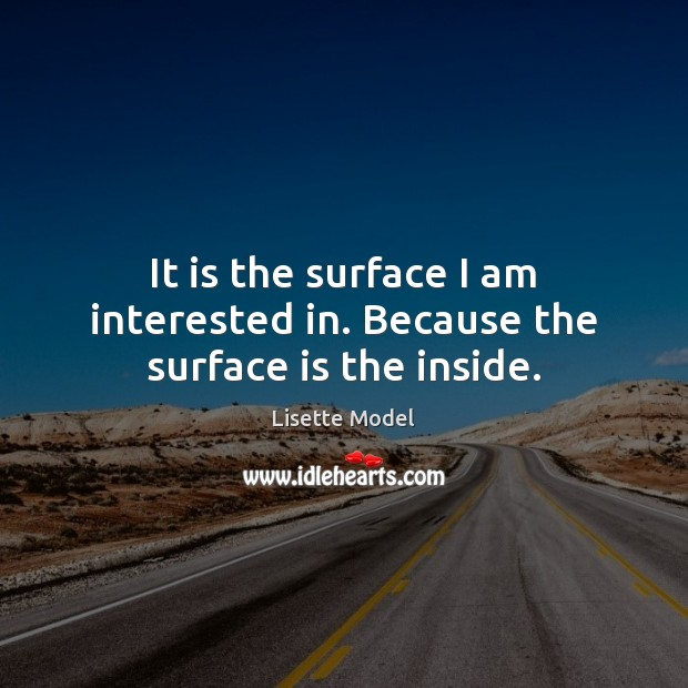 It is the surface I am interested in. Because the surface is the inside. Lisette Model Picture Quote
