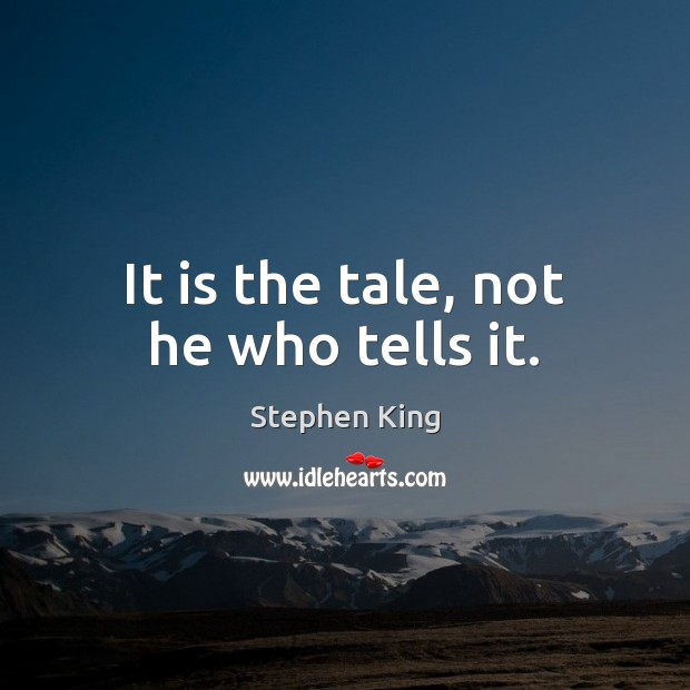 It is the tale, not he who tells it. Image