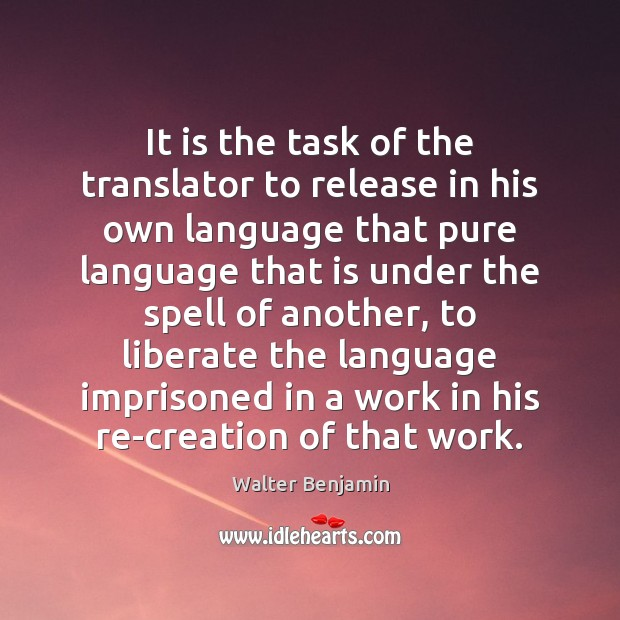 It is the task of the translator to release in his own Walter Benjamin Picture Quote