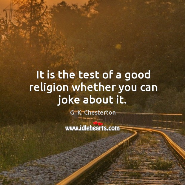It is the test of a good religion whether you can joke about it. G. K. Chesterton Picture Quote