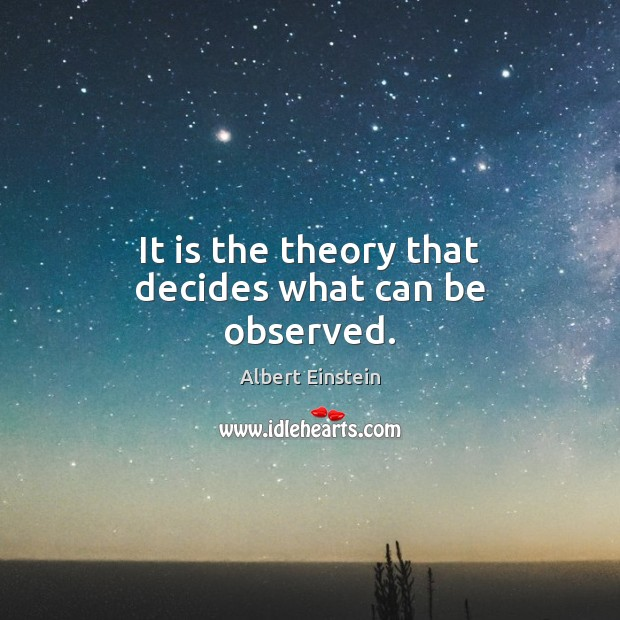 It is the theory that decides what can be observed. Image