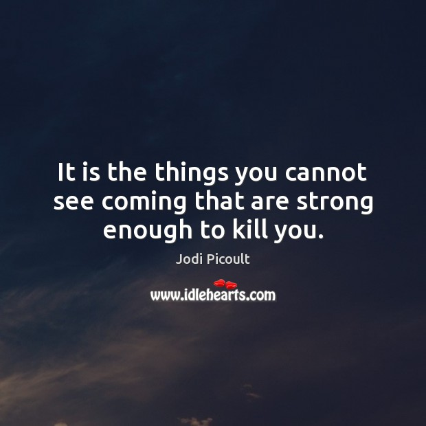 It is the things you cannot see coming that are strong enough to kill you. Image