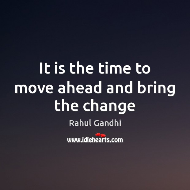 It is the time to move ahead and bring the change Image