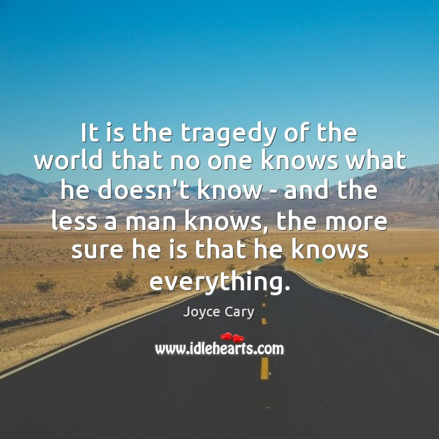 It is the tragedy of the world that no one knows what Joyce Cary Picture Quote