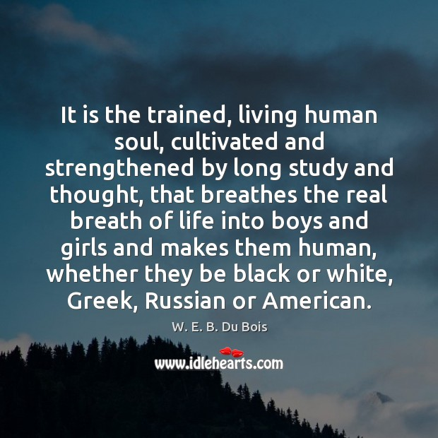 It is the trained, living human soul, cultivated and strengthened by long W. E. B. Du Bois Picture Quote