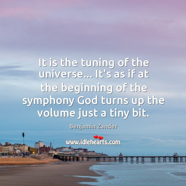 It is the tuning of the universe… It's as if at the Benjamin Zander Picture Quote
