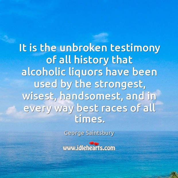 It is the unbroken testimony of all history that alcoholic liquors have been used by the strongest Image