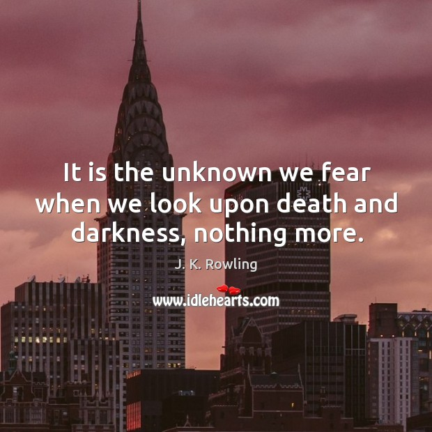 It is the unknown we fear when we look upon death and darkness, nothing more. Image