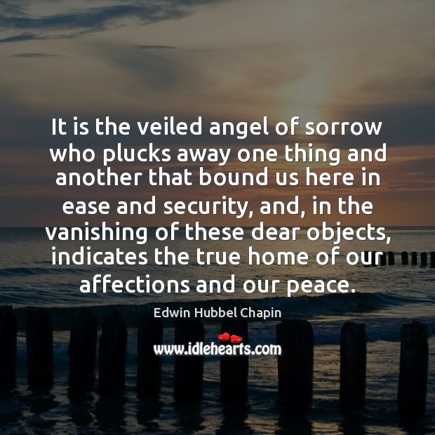 It is the veiled angel of sorrow who plucks away one thing Edwin Hubbel Chapin Picture Quote