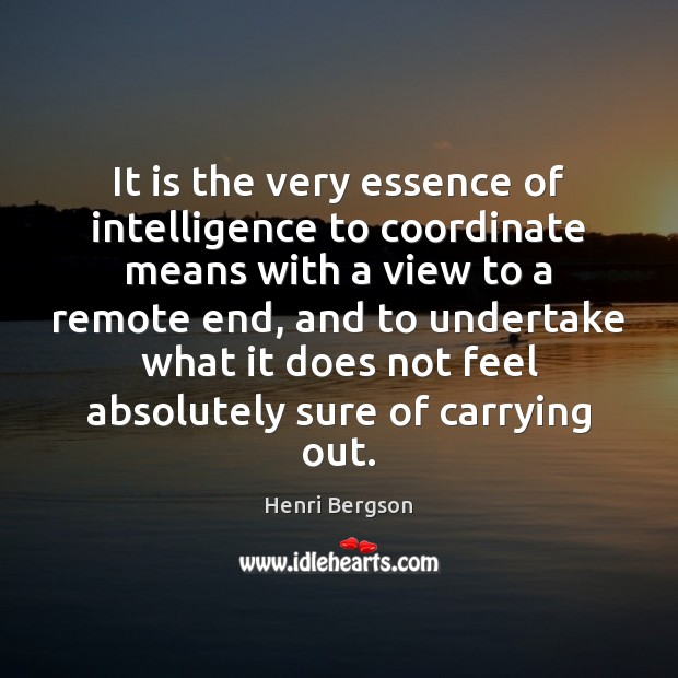 It is the very essence of intelligence to coordinate means with a Henri Bergson Picture Quote