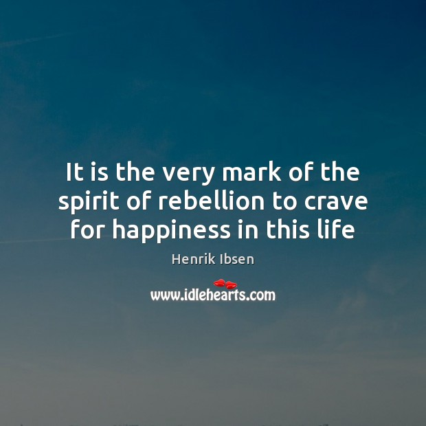 It is the very mark of the spirit of rebellion to crave for happiness in this life Image