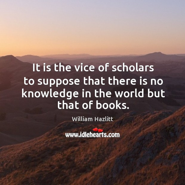It is the vice of scholars to suppose that there is no Image