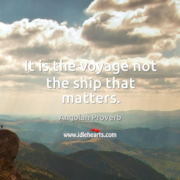 It is the voyage not the ship that matters. Angolan Proverbs Image