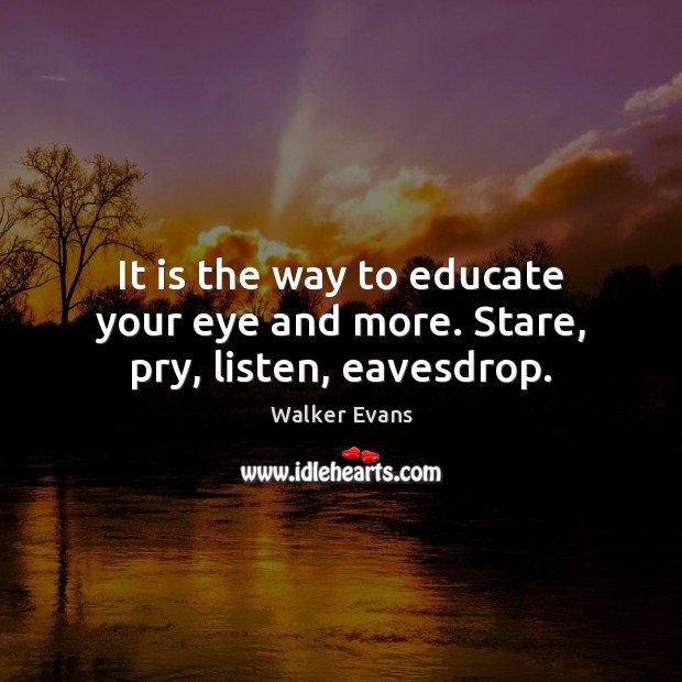 It is the way to educate your eye and more. Stare, pry, listen, eavesdrop. Image