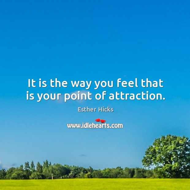 It is the way you feel that is your point of attraction. Image
